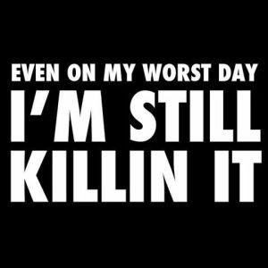 I'm still killin it